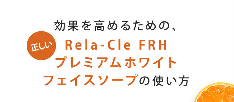 効果を高めるための、正しいRela-Cle FRH プレミアムホワイトフェイスソープの使い方