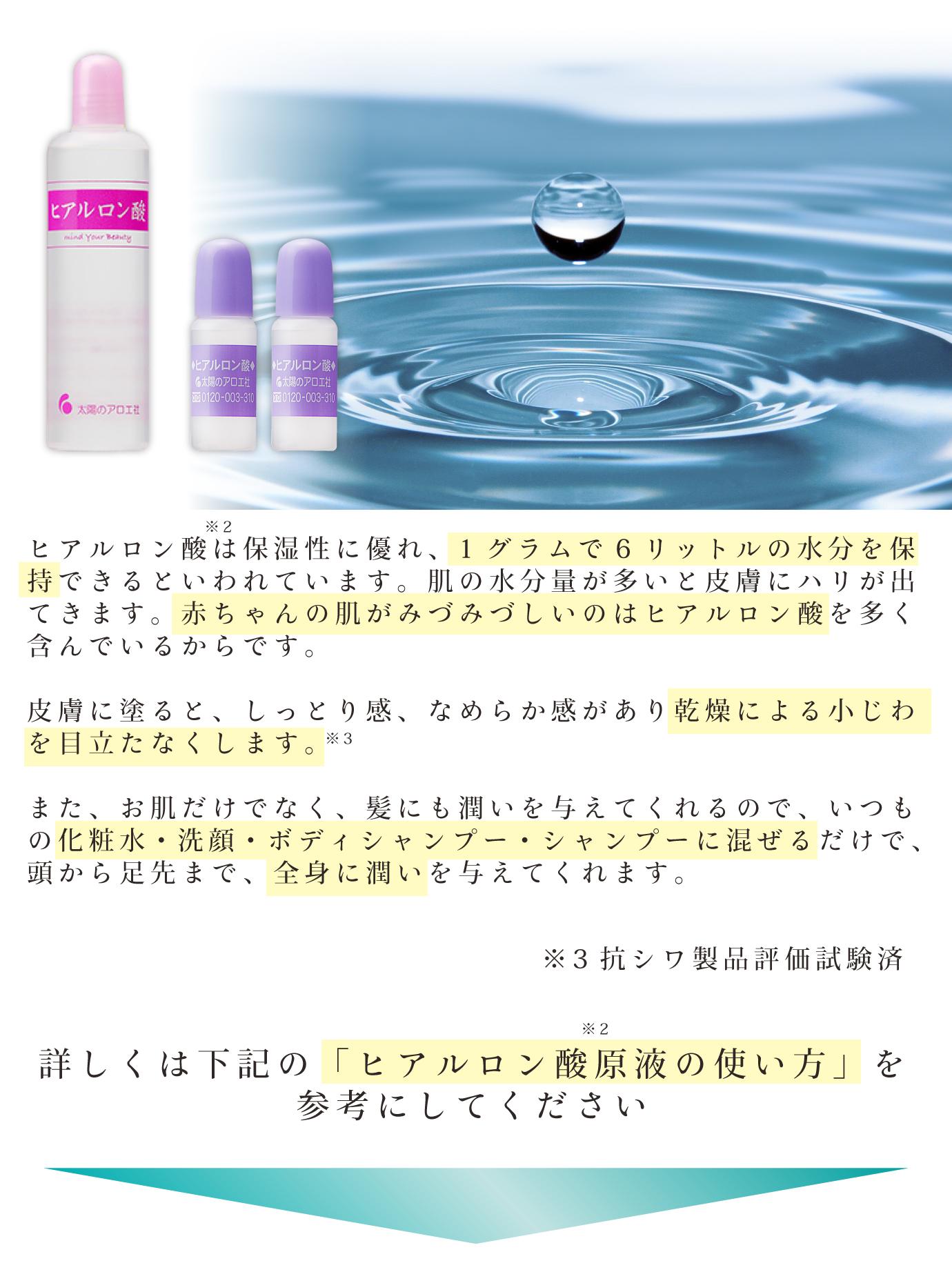 ヒアルロン酸は保湿性に優れ、1グラムで6リットルの水分を保持できるといわれています。肌の水分量が多いと皮膚にハリが出てきます。赤ちゃんの肌がみづみづしいのはヒアルロン酸を多く含んでいるからです。皮膚に塗ると、しっとり感、なめらか感があり乾燥による小じわを目立たなくします。また、お肌だけでなく、髪にも潤いを与えてくれるので、いつもの化粧水・洗顔・ボディシャンプー・シャンプーに混ぜるだけで、頭から足先まで、全身に潤いを与えてくれます。