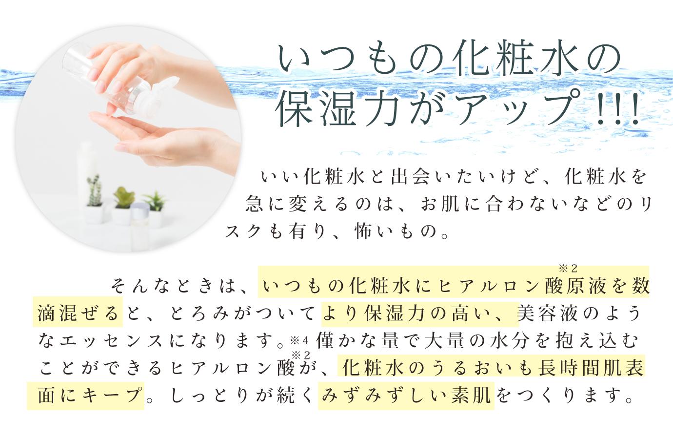 いつもの化粧水の保湿力がアップ!!!いい化粧水と出会いたいけど、化粧水を急に変えるのは、お肌に合わないなどのリスクも有り、怖いもの。そんなときは、いつもの化粧水にヒアルロン酸原液を数滴混ぜると、とろみがついてより保湿力の高い、美容液のようなエッセンスになります。※4僅かな量で大量の水分を抱え込むことができるヒアルロン酸が、化粧水のうるおいも長時間肌表面にキープ。しっとりが続くみずみずしい素肌をつくります。