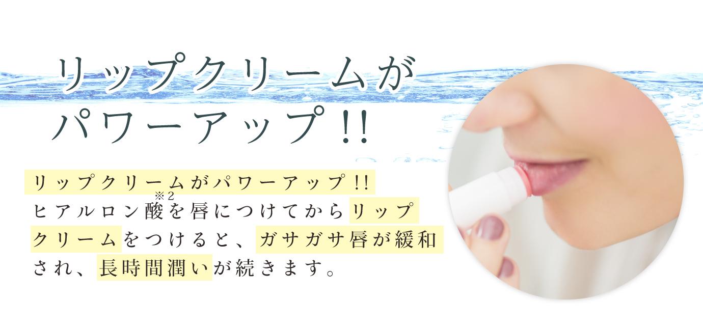 リップクリームがパワーアップ!!ヒアルロン酸を唇につけてからリップクリームをつけると、ガサガサ唇が緩和され、長時間潤いが続きます。