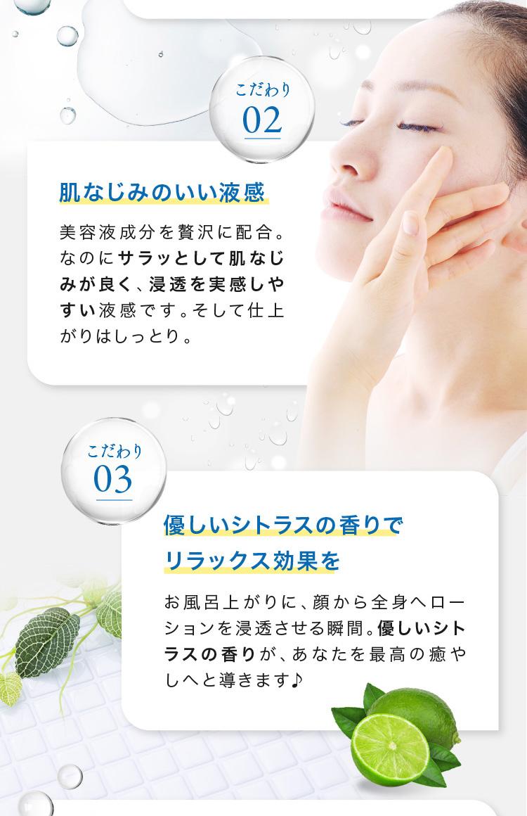 肌なじみのいい液感美容液成分を贅沢に配合。なのにサラッとして肌なじみが良く、浸透を実感しやすい液感です。そして仕上がりはしっとり。優しいシトラスの香りで リラックス効果をお風呂上がりに、顔から全身へローションを浸透させる瞬間。優しいシトラスの香りが、あなたを最高の癒やしへと導きます♪